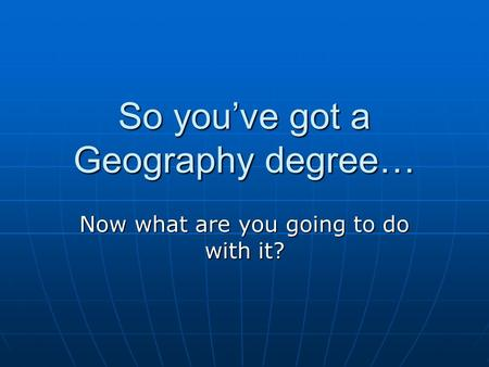 So you've got a Geography degree… Now what are you going to do with it?