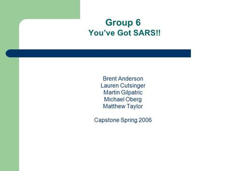 Group 6 You've Got SARS!! Brent Anderson Lauren Cutsinger Martin Gilpatric Michael Oberg Matthew Taylor Capstone Spring 2006.