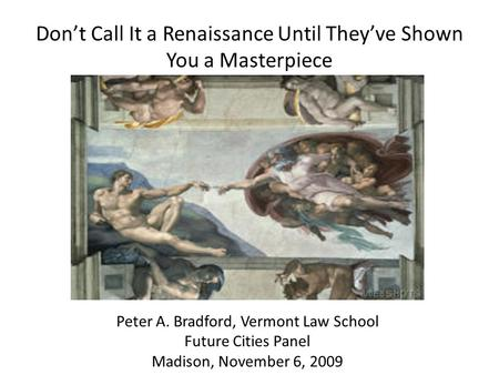 Don't Call It a Renaissance Until They've Shown You a Masterpiece Peter A. Bradford, Vermont Law School Future Cities Panel Madison, November 6, 2009.