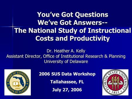 You've Got Questions We've Got Answers-- The National Study of Instructional Costs and Productivity Dr. Heather A. Kelly Assistant Director, Office of.