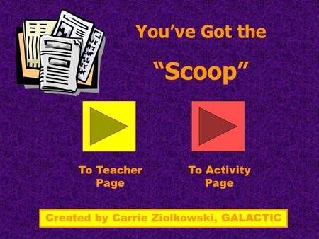 "You've Got the ""Scoop"" To Teacher Page To Activity Page Created by Carrie Ziolkowski, GALACTIC."