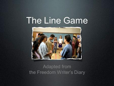The Line Game Adapted from the Freedom Writer's Diary.