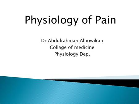 Dr Abdulrahman Alhowikan Collage of medicine Physiology Dep. Physiology of Pain.