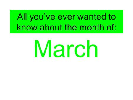 All you've ever wanted to know about the month of: March.