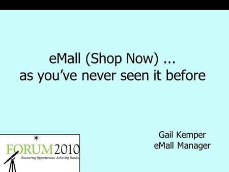 EMall (Shop Now)... as you've never seen it before Gail Kemper eMall Manager.