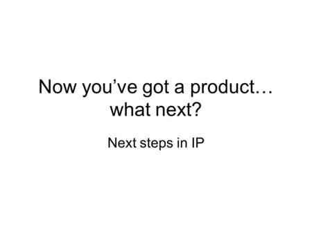 Now you've got a product… what next? Next steps in IP.