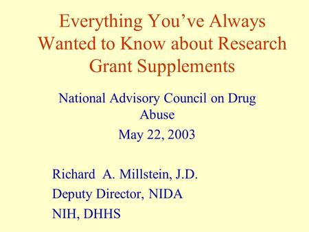 Everything You've Always Wanted to Know about Research Grant Supplements National Advisory Council on Drug Abuse May 22, 2003 Richard A. Millstein, J.D.