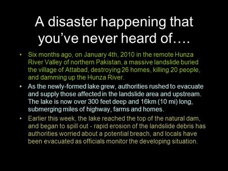 A disaster happening that you've never heard of…. Six months ago, on January 4th, 2010 in the remote Hunza River Valley of northern Pakistan, a massive.