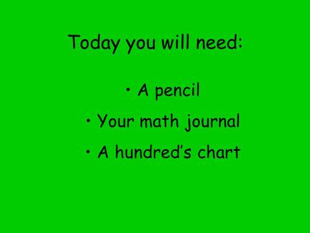 Today you will need: A pencil Your math journal A hundred's chart
