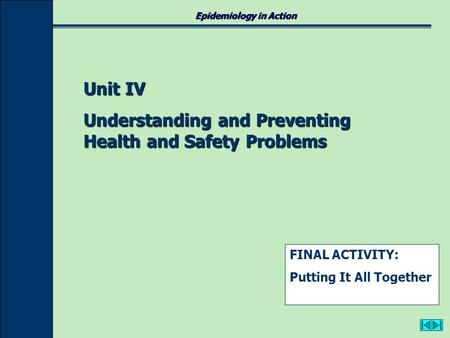 Epidemiology in Action Unit IV Understanding and Preventing Health and Safety Problems FINAL ACTIVITY: Putting It All Together.