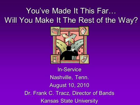 You've Made It This Far… Will You Make It The Rest of the Way? In-Service Nashville, Tenn. August 10, 2010 Dr. Frank C. Tracz, Director of Bands Kansas.