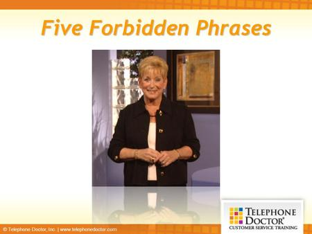 © Telephone Doctor, Inc. | www.telephonedoctor.com Five Forbidden Phrases.