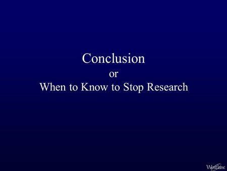 Conclusion or When to Know to Stop Research. You've done the research and you feel confident of your understanding of the issue. You have isolated the.
