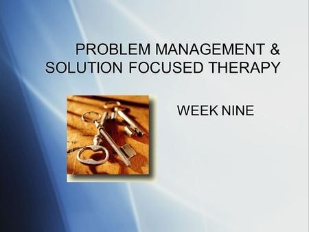 PROBLEM MANAGEMENT & SOLUTION FOCUSED THERAPY WEEK NINE.