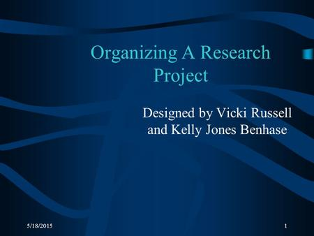 5/18/20151 Organizing A Research Project Designed by Vicki Russell and Kelly Jones Benhase.