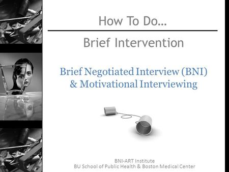 BNI-ART Institute BU School of Public Health & Boston Medical Center Brief Intervention Brief Negotiated Interview (BNI) & Motivational Interviewing How.