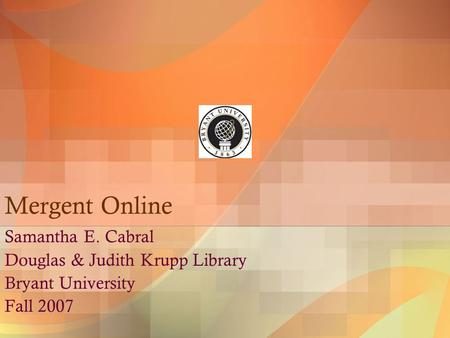 Mergent Online Samantha E. Cabral Douglas & Judith Krupp Library Bryant University Fall 2007.