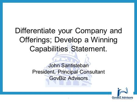 Differentiate your Company and Offerings; Develop a Winning Capabilities Statement. John Santisteban President, Principal Consultant GovBiz Advisors 1.