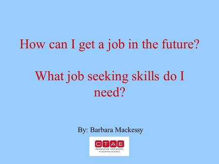 How can I get a job in the future? What job seeking skills do I need? By: Barbara Mackessy.