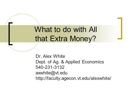What to do with All that Extra Money? Dr. Alex White Dept. of Ag. & Applied Economics 540-231-3132