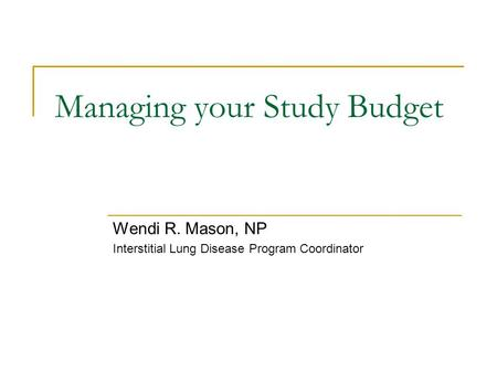 Managing your Study Budget Wendi R. Mason, NP Interstitial Lung Disease Program Coordinator.