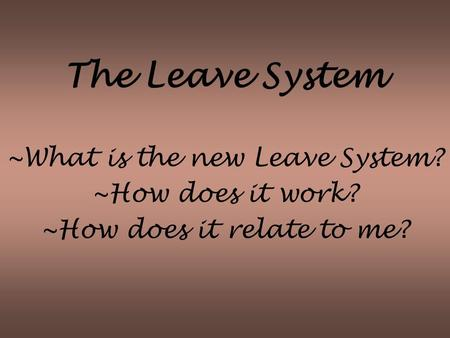 The Leave System ~What is the new Leave System? ~How does it work? ~How does it relate to me?
