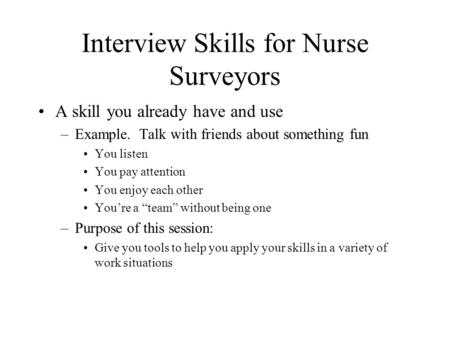 Interview Skills for Nurse Surveyors A skill you already have and use –Example. Talk with friends about something fun You listen You pay attention You.