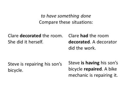 To have something done Compare these situations: Clare decorated the room. She did it herself. Steve is repairing his son's bicycle. Clare had the room.