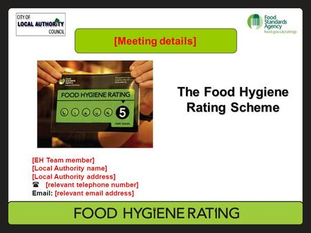 The Food Hygiene Rating Scheme [EH Team member] [Local Authority name] [Local Authority address]  [relevant telephone number] Email: [relevant email address]
