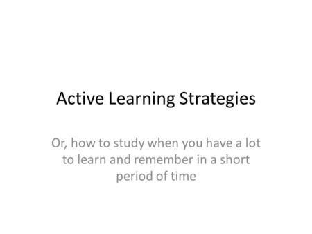Active Learning Strategies Or, how to study when you have a lot to learn and remember in a short period of time.