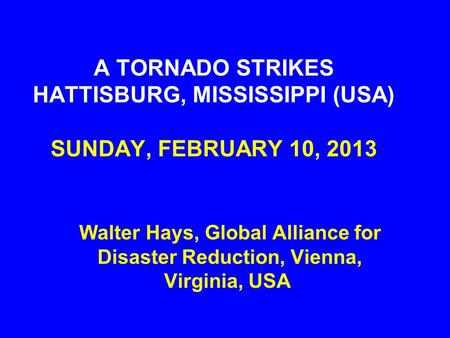 A TORNADO STRIKES HATTISBURG, MISSISSIPPI (USA) SUNDAY, FEBRUARY 10, 2013 Walter Hays, Global Alliance for Disaster Reduction, Vienna, Virginia, USA.