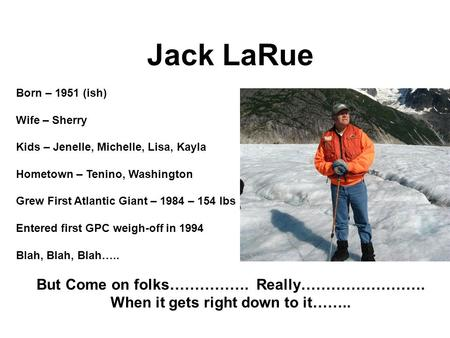 Jack LaRue Born – 1951 (ish) Wife – Sherry Kids – Jenelle, Michelle, Lisa, Kayla Hometown – Tenino, Washington Grew First Atlantic Giant – 1984 – 154 lbs.