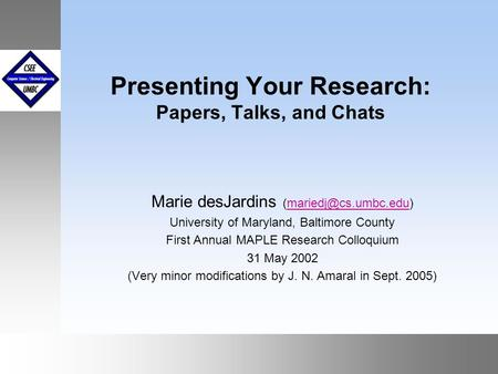 September1999 October 1999 Presenting Your Research: Papers, Talks, and Chats Marie desJardins University of Maryland,