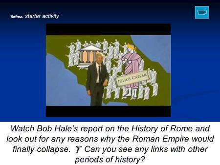  starter activity Watch Bob Hale's report on the History of Rome and look out for any reasons why the Roman Empire would finally collapse.  Can you see.