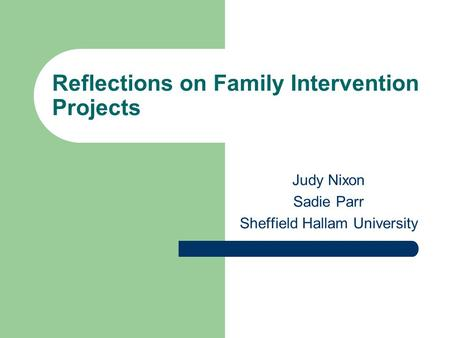 Reflections on Family Intervention Projects Judy Nixon Sadie Parr Sheffield Hallam University.