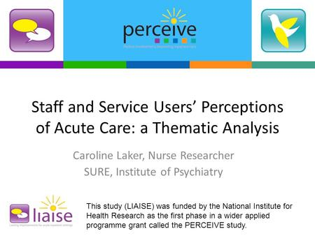 Staff and Service Users' Perceptions of Acute Care: a Thematic Analysis Caroline Laker, Nurse Researcher SURE, Institute of Psychiatry This study (LIAISE)
