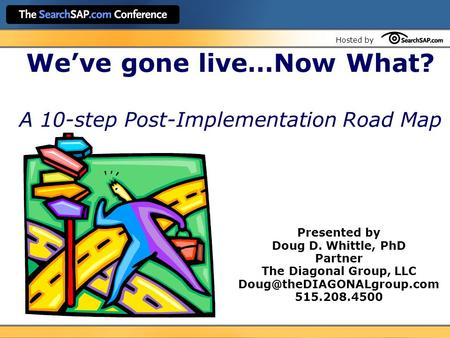 Hosted by We've gone live…Now What? A 10-step Post-Implementation Road Map Presented by Doug D. Whittle, PhD Partner The Diagonal Group, LLC