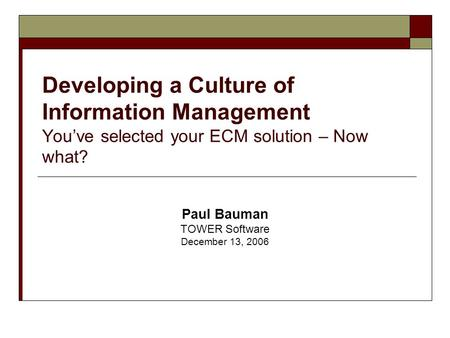 Developing a Culture of Information Management You've selected your ECM solution – Now what? Paul Bauman TOWER Software December 13, 2006.