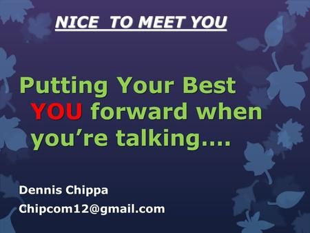 NICE TO MEET YOU Putting Your Best YOU forward when you're talking…. Dennis Chippa 1.