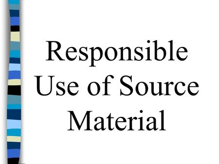 Responsible Use of Source Material. Write First--We do research to solve writing problems, not as the basis for writing. n Write a couple of pages, explaining.