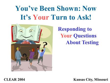 You've Been Shown: Now It's Your Turn to Ask! CLEAR 2004Kansas City, Missouri Responding to Your Questions About Testing.