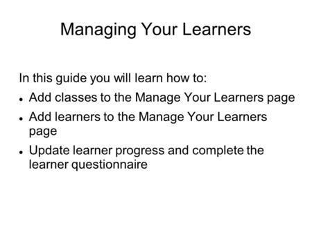 Managing Your Learners In this guide you will learn how to: Add classes to the Manage Your Learners page Add learners to the Manage Your Learners page.
