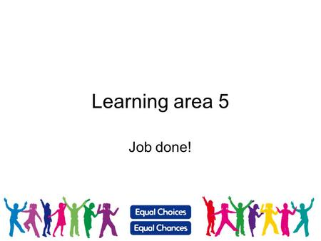 Learning area 5 Job done!. What have I learnt? We've been doing a lot of learning about the world of work and futures. Now we are going to reflect on.