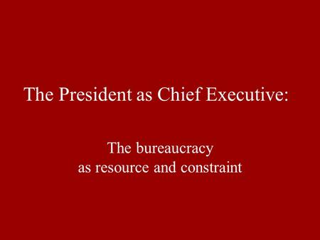 The President as Chief Executive: The bureaucracy as resource and constraint.