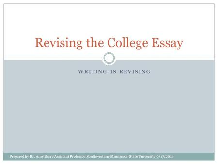 WRITING IS REVISING Revising the College Essay Prepared by Dr. Amy Berry Assistant Professor Southwestern Minnesota State University 9/17/2011.