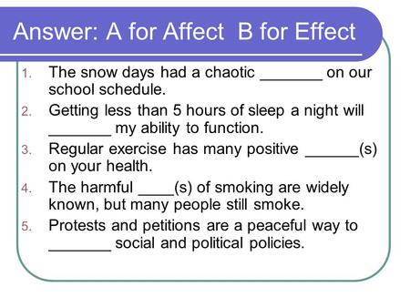 Answer: A for Affect B for Effect 1. The snow days had a chaotic _______ on our school schedule. 2. Getting less than 5 hours of sleep a night will _______.