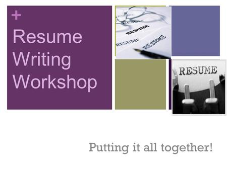 + Resume Writing Workshop Putting it all together!