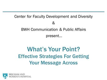 Center for Faculty Development and Diversity & BWH Communication & Public Affairs present… What's Your Point? Effective Strategies For Getting Your Message.