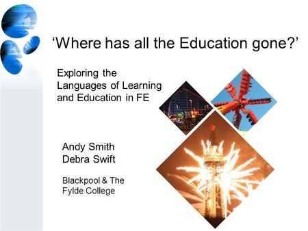 'Where has all the Education gone?' Andy Smith Debra Swift Blackpool & The Fylde College Exploring the Languages of Learning and Education in FE.