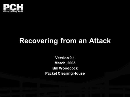 Recovering from an Attack Version 0.1 March, 2003 Bill Woodcock Packet Clearing House.